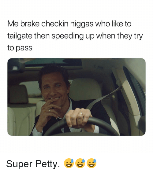 Tailgate: Me brake checkin niggas who like to  tailgate then speeding up when they try  to pass Super Petty. 😅😅😅