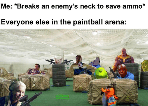 arena: Me: *Breaks an enemy's neck to save ammo*  Everyone else in the paintball arena:  WJKdoe  nCHRIHemB  OHE  dibble