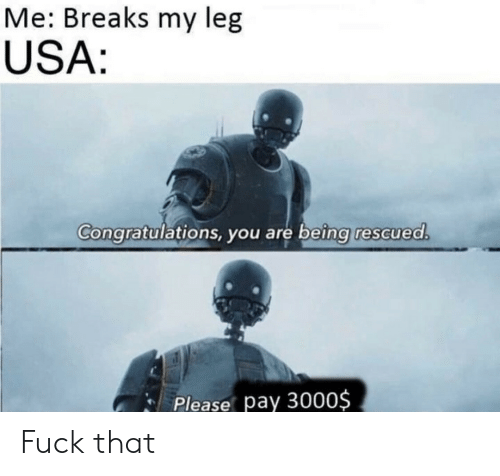 My Leg: Me: Breaks my leg  USA:  Congratulations, you are being rescued.  Please pay 3000$ Fuck that