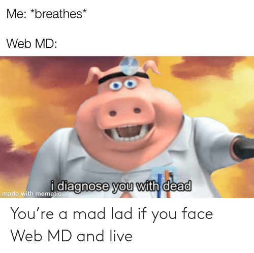 Web Md: Me: *breathes*  Web MD:  idiagnose you with dead  made with mematic You're a mad lad if you face Web MD and live