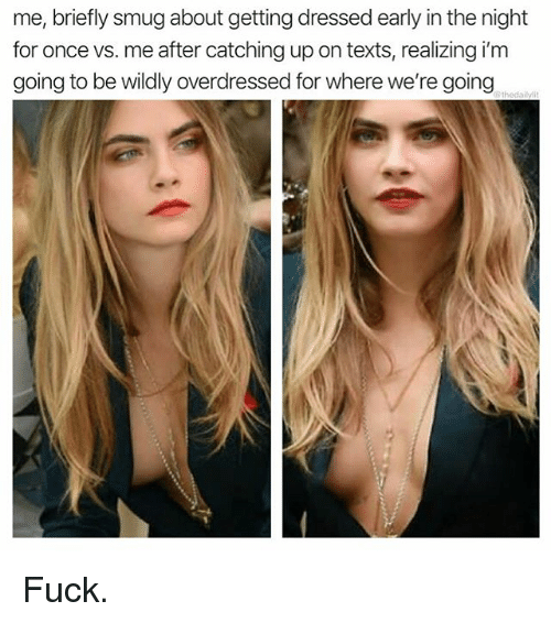 Memes, Fuck, and Texts: me, briefly smug about getting dressed early in the night  for once vs. me after catching up on texts, realizing i'm  going to be wildly overdressed for where we're going Fuck.