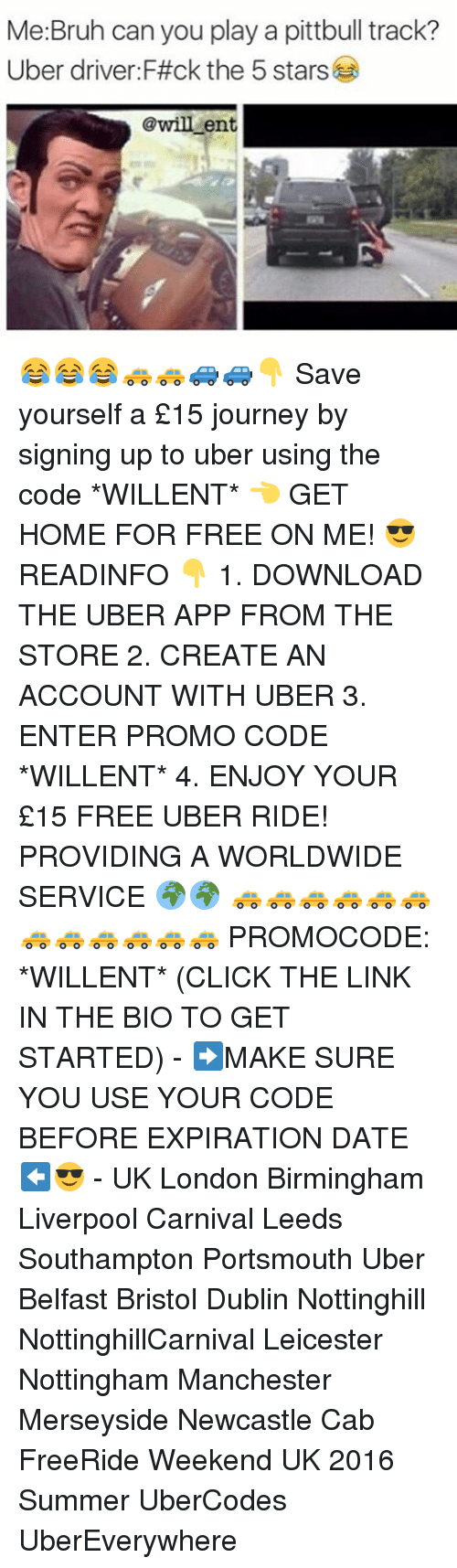 Memes, Uber Driver, and Bristol: Me Bruh can you play a pittb  Uber driver F#ck the 5 stars  @will ent 😂😂😂🚕🚕🚙🚙👇 Save yourself a £15 journey by signing up to uber using the code *WILLENT* 👈 GET HOME FOR FREE ON ME! 😎 READINFO 👇 1. DOWNLOAD THE UBER APP FROM THE STORE 2. CREATE AN ACCOUNT WITH UBER 3. ENTER PROMO CODE *WILLENT* 4. ENJOY YOUR £15 FREE UBER RIDE! PROVIDING A WORLDWIDE SERVICE 🌍🌍 🚕🚕🚕🚕🚕🚕🚕🚕🚕🚕🚕🚕 PROMOCODE: *WILLENT* (CLICK THE LINK IN THE BIO TO GET STARTED) - ➡️MAKE SURE YOU USE YOUR CODE BEFORE EXPIRATION DATE ⬅️😎 - UK London Birmingham Liverpool Carnival Leeds Southampton Portsmouth Uber Belfast Bristol Dublin Nottinghill NottinghillCarnival Leicester Nottingham Manchester Merseyside Newcastle Cab FreeRide Weekend UK 2016 Summer UberCodes UberEverywhere