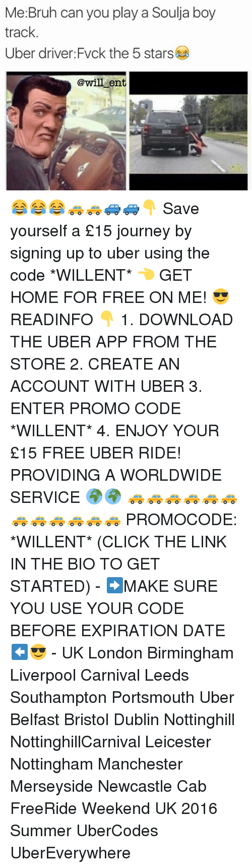 Memes, Soulja Boy, and Uber Driver: Me Bruh can you play a Soulja boy  track  Uber driver Fvck the 5 stars  @will ent. 😂😂😂🚕🚕🚙🚙👇 Save yourself a £15 journey by signing up to uber using the code *WILLENT* 👈 GET HOME FOR FREE ON ME! 😎 READINFO 👇 1. DOWNLOAD THE UBER APP FROM THE STORE 2. CREATE AN ACCOUNT WITH UBER 3. ENTER PROMO CODE *WILLENT* 4. ENJOY YOUR £15 FREE UBER RIDE! PROVIDING A WORLDWIDE SERVICE 🌍🌍 🚕🚕🚕🚕🚕🚕🚕🚕🚕🚕🚕🚕 PROMOCODE: *WILLENT* (CLICK THE LINK IN THE BIO TO GET STARTED) - ➡️MAKE SURE YOU USE YOUR CODE BEFORE EXPIRATION DATE ⬅️😎 - UK London Birmingham Liverpool Carnival Leeds Southampton Portsmouth Uber Belfast Bristol Dublin Nottinghill NottinghillCarnival Leicester Nottingham Manchester Merseyside Newcastle Cab FreeRide Weekend UK 2016 Summer UberCodes UberEverywhere
