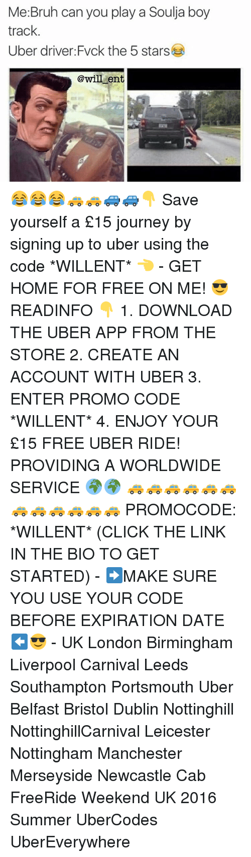 Journey, Memes, and Soulja Boy: Me:Bruh can you play a Soulja boy  track  Uber driver Fvck the 5 stars  @will ent 😂😂😂🚕🚕🚙🚙👇 Save yourself a £15 journey by signing up to uber using the code *WILLENT* 👈 - GET HOME FOR FREE ON ME! 😎 READINFO 👇 1. DOWNLOAD THE UBER APP FROM THE STORE 2. CREATE AN ACCOUNT WITH UBER 3. ENTER PROMO CODE *WILLENT* 4. ENJOY YOUR £15 FREE UBER RIDE! PROVIDING A WORLDWIDE SERVICE 🌍🌍 🚕🚕🚕🚕🚕🚕🚕🚕🚕🚕🚕🚕 PROMOCODE: *WILLENT* (CLICK THE LINK IN THE BIO TO GET STARTED) - ➡️MAKE SURE YOU USE YOUR CODE BEFORE EXPIRATION DATE ⬅️😎 - UK London Birmingham Liverpool Carnival Leeds Southampton Portsmouth Uber Belfast Bristol Dublin Nottinghill NottinghillCarnival Leicester Nottingham Manchester Merseyside Newcastle Cab FreeRide Weekend UK 2016 Summer UberCodes UberEverywhere