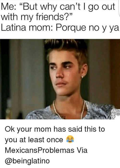 """Latina Mom: Me: """"But why can't l go out  with my friends?""""  Latina mom Porque no y ya Ok your mom has said this to you at least once 😂 MexicansProblemas Via @beinglatino"""
