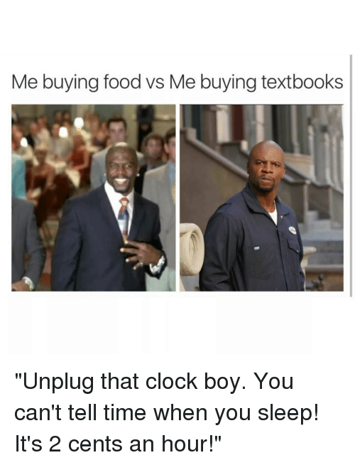 "Clock Boy: Me buying food vs Me buying textbooks ""Unplug that clock boy. You can't tell time when you sleep! It's 2 cents an hour!"""