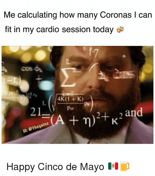 Memes, Cinco De Mayo, and Happy: Me calculating how many Coronas I can  fit in my cardio session today  21  Pse  an  IG: @thegainz Happy Cinco de Mayo 🇲🇽🍺
