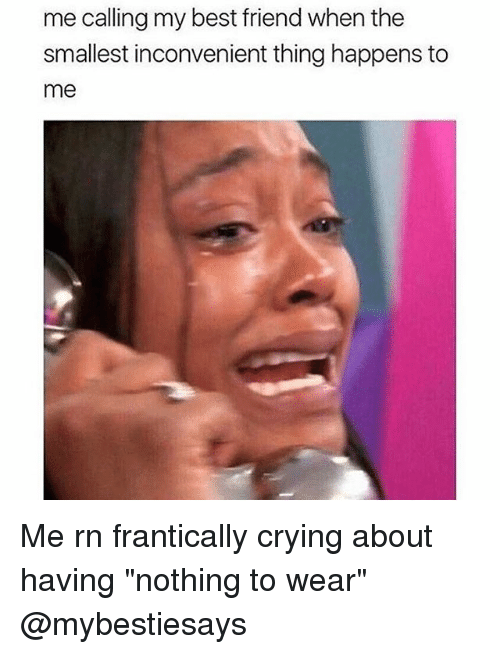"""Best Friend, Crying, and Best: me calling my best friend when the  smallest inconvenient thing happens to  me Me rn frantically crying about having """"nothing to wear"""" @mybestiesays"""