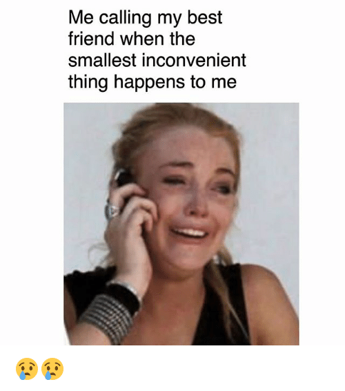 Best Friend, Memes, and Best: Me calling my best  friend when the  smallest inconvenient  thing happens to me 😢😢
