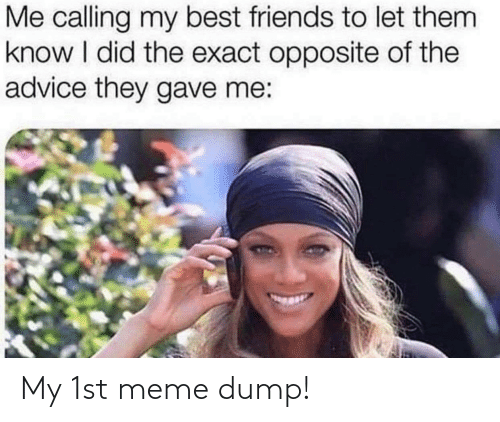 Best Friends: Me calling my best friends to let them  know I did the exact opposite of the  advice they gave me: My 1st meme dump!