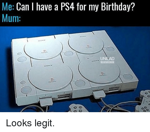 Birthday, Memes, and Ps4: Me: Can I have a PS4 for my Birthday?  Mum:  GAMING Looks legit.