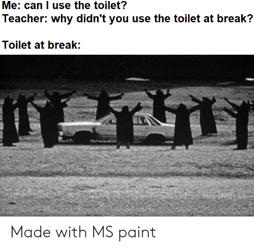 ms paint: Me: can I use the toilet?  Teacher: why didn't you use the toilet at break?  Toilet at break: Made with MS paint