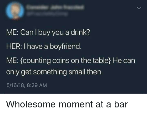 Boyfriend, Wholesome, and Her: ME: Can l buy you a drink?  HER: I have a boyfriend  ME: (counting coins on the table) He can  only get something small then.  5/16/18, 8:29 AM Wholesome moment at a bar