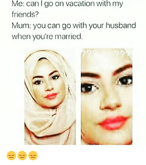 Muslim, Vacation, and On Vacation: Me: can l go on vacation with my  friends?  Mum: you can go with your husband  when you're married 😑😑😑