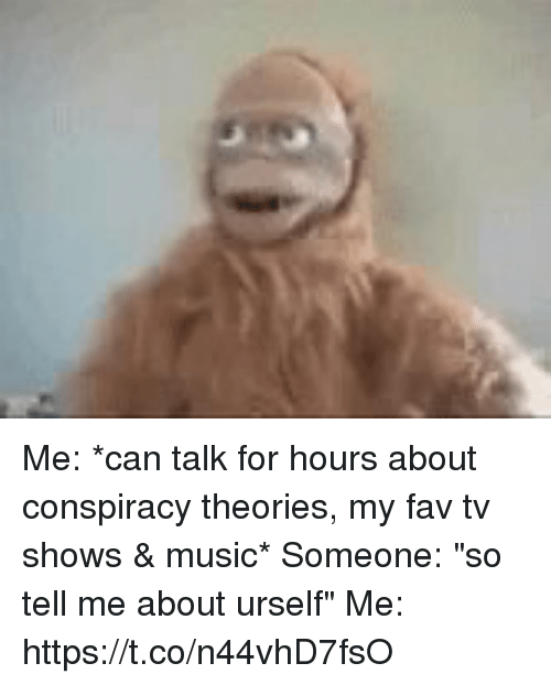 """Funny, Music, and TV Shows: Me: *can talk for hours about conspiracy theories, my fav tv shows & music*  Someone: """"so tell me about urself""""  Me: https://t.co/n44vhD7fsO"""