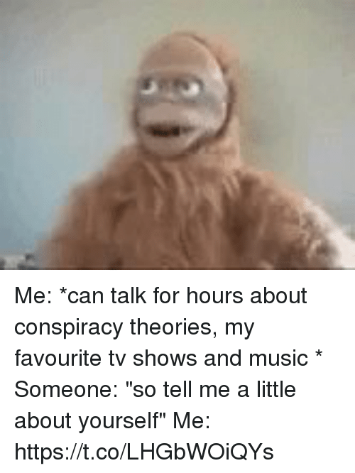 """Funny, Music, and TV Shows: Me: *can talk for hours about conspiracy theories, my favourite tv shows and music *  Someone: """"so tell me a little about yourself""""  Me: https://t.co/LHGbWOiQYs"""