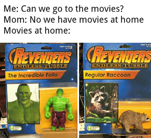 The Incredible: Me: Can we go to the movies?  Mom: No we have movies at home  Movies at home:  Ages 4 and  Aestou  REVENGERS REVENGERS  ENDLESSTUSSLE  ENDLESSTUSSLE  Regular Raccoon  The Incredible Fella
