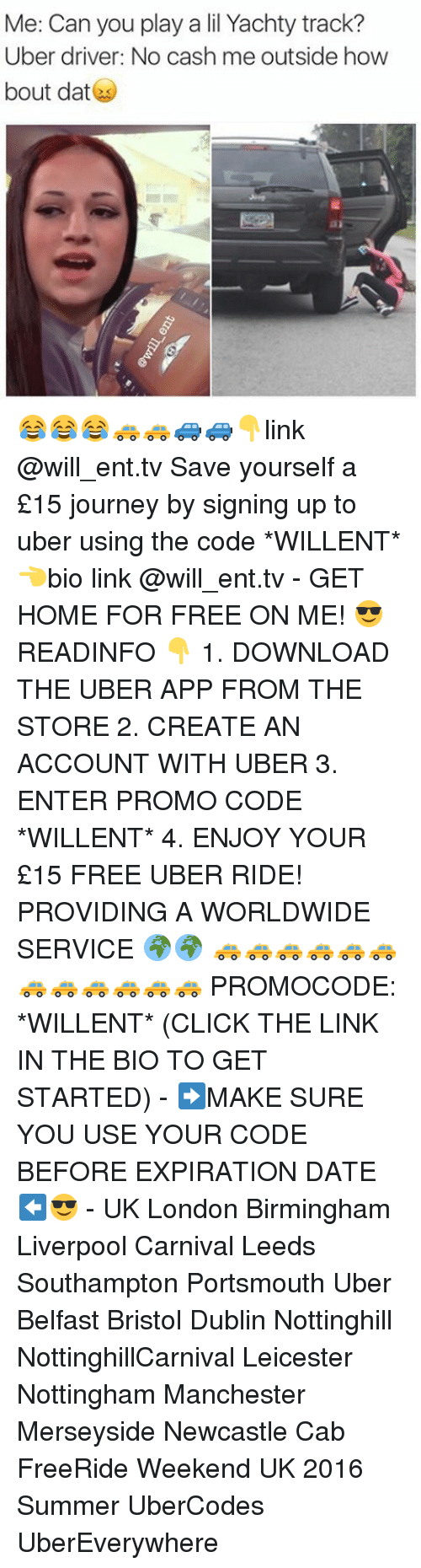 Bout Dat: Me: Can you play a lil Yachty track?  Uber driver: No cash me outside how  bout dat 😂😂😂🚕🚕🚙🚙👇link @will_ent.tv Save yourself a £15 journey by signing up to uber using the code *WILLENT* 👈bio link @will_ent.tv - GET HOME FOR FREE ON ME! 😎 READINFO 👇 1. DOWNLOAD THE UBER APP FROM THE STORE 2. CREATE AN ACCOUNT WITH UBER 3. ENTER PROMO CODE *WILLENT* 4. ENJOY YOUR £15 FREE UBER RIDE! PROVIDING A WORLDWIDE SERVICE 🌍🌍 🚕🚕🚕🚕🚕🚕🚕🚕🚕🚕🚕🚕 PROMOCODE: *WILLENT* (CLICK THE LINK IN THE BIO TO GET STARTED) - ➡️MAKE SURE YOU USE YOUR CODE BEFORE EXPIRATION DATE ⬅️😎 - UK London Birmingham Liverpool Carnival Leeds Southampton Portsmouth Uber Belfast Bristol Dublin Nottinghill NottinghillCarnival Leicester Nottingham Manchester Merseyside Newcastle Cab FreeRide Weekend UK 2016 Summer UberCodes UberEverywhere