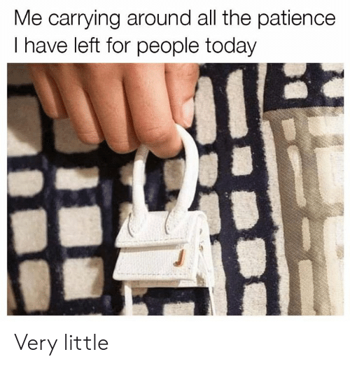 Patience: Me carrying around all the patience  I have left for people today Very little