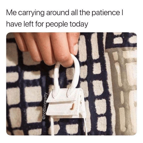 Patience: Me carrying around all the patience l  have left for people today