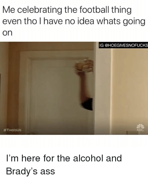 Ass, Football, and Alcohol: Me celebrating the football thing  even tho l have no idea whats going  on  IG @HOEGIVESNOFUCKS  I'm here for the alcohol and Brady's ass