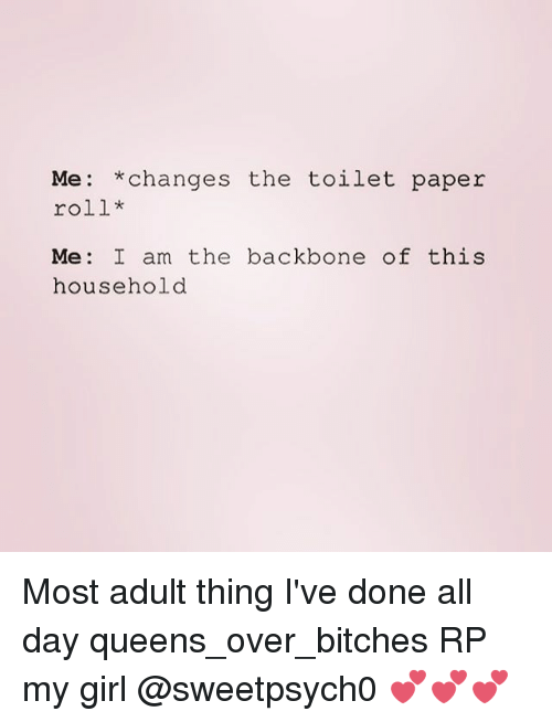Changing The Toilet Paper Roll: Me: *changes the toilet paper  roll*  Me  I am the backbone of this  household Most adult thing I've done all day queens_over_bitches RP my girl @sweetpsych0 💕💕💕