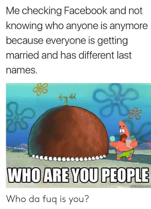 da fuq: Me checking Facebook and not  knowing who anyone is anymore  because everyone is getting  married and has different last  names. Who da fuq is you?