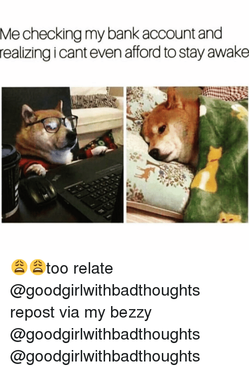Funny, Bank, and Via: Me checking my bank account and  realizing icant even afford to stay awake 😩😩too relate @goodgirlwithbadthoughts repost via my bezzy @goodgirlwithbadthoughts @goodgirlwithbadthoughts
