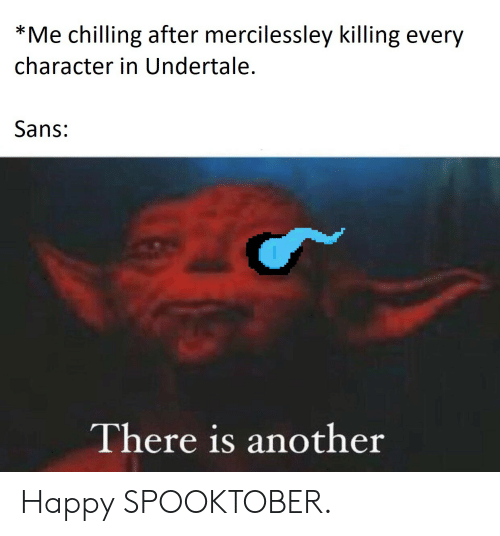 Undertale Sans: *Me chilling after mercilessley killing every  character in Undertale.  Sans:  I  There is another Happy SPOOKTOBER.