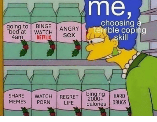 binging: me,  choosing a  terrible coping  skill  going to BINGE  bed at WATCH  ANGRY  sex  4am  NETFLIX  binging  2000+  calories DRUGS  WATCH REGRET  SHARE  MEMES  HARD  PORN  LIFE