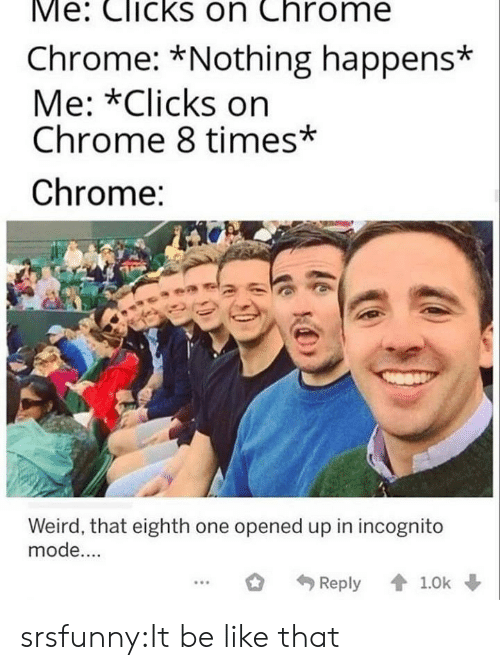 Incognito Mode: Me: Clicks on Chrome  Chrome: *Nothing happens*  Me: *Clicks on  Chrome 8 times*  Chrome:  Weird, that eighth one opened up in incognito  mode....  Reply 1.0k srsfunny:It be like that