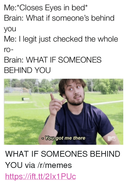 """Memes, Brain, and Got: Me: Closes Eyes in bed*  Brain: What if someone's behind  you  Me: I legit just checked the whole  ro  Brain: WHAT IF SOMEONES  BEHIND YOU  You got me there <p>WHAT IF SOMEONES BEHIND YOU via /r/memes <a href=""""https://ift.tt/2Ix1PUc"""">https://ift.tt/2Ix1PUc</a></p>"""