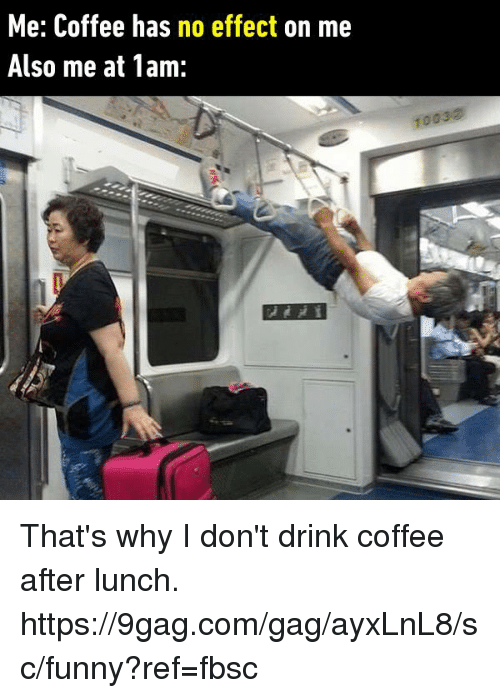 I Dont Drink: Me: Coffee has no effect on me  Also me at 1am:  1003② That's why I don't drink coffee after lunch. https://9gag.com/gag/ayxLnL8/sc/funny?ref=fbsc