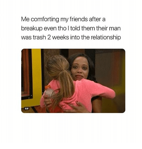 Friends, Gif, and Trash: Me comforting my friends after a  breakup even tho I told them their man  was trash 2 weeks into the relationship  GIF