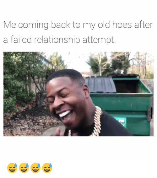 Hoes, Dank Memes, and Old: Me coming back to my old hoes after  a failed relationship attempt. 😅😅😅😅