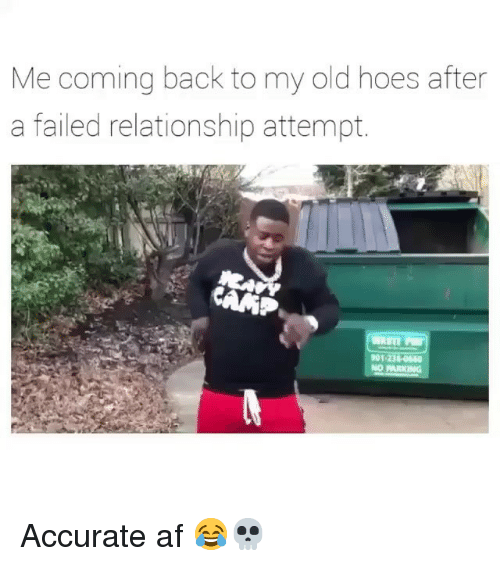 Af, Funny, and Hoes: Me coming back to my old hoes after  a failed relationship attempt.  901-236-040  NO PARKING Accurate af 😂💀