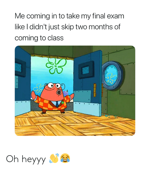 heyyy: Me coming in to take my final exam  like I didn't just skip two months of  coming to class Oh heyyy 👋😂