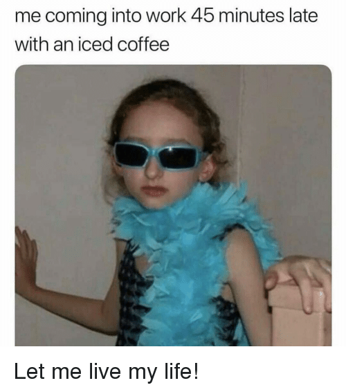Live My Life: me coming into work 45 minutes late  with an iced coffee Let me live my life!