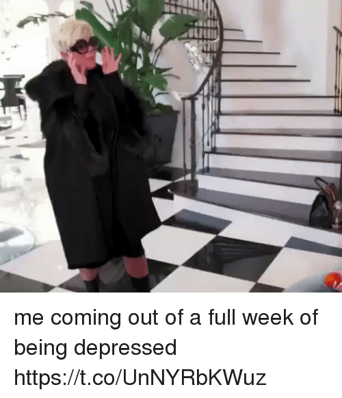 Girl Memes, Depressed, and Full: me coming out of a full week of being depressed https://t.co/UnNYRbKWuz