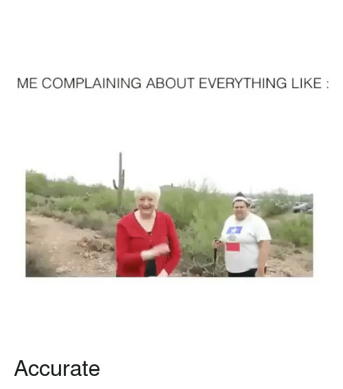 Like, Everything, and Accurate: ME COMPLAINING ABOUT EVERYTHING LIKE:  F- Accurate