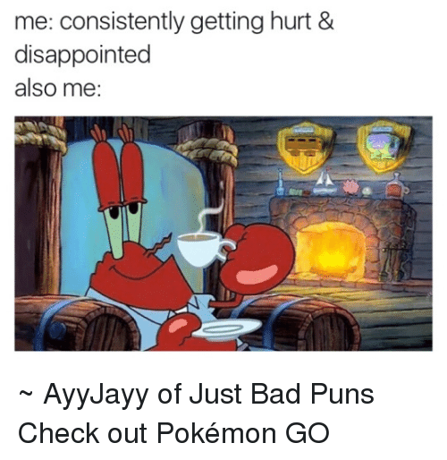 Bad Puns: me: consistently getting hurt &  disappointed  also me: ~ AyyJayy of Just Bad Puns  Check out Pokémon GO