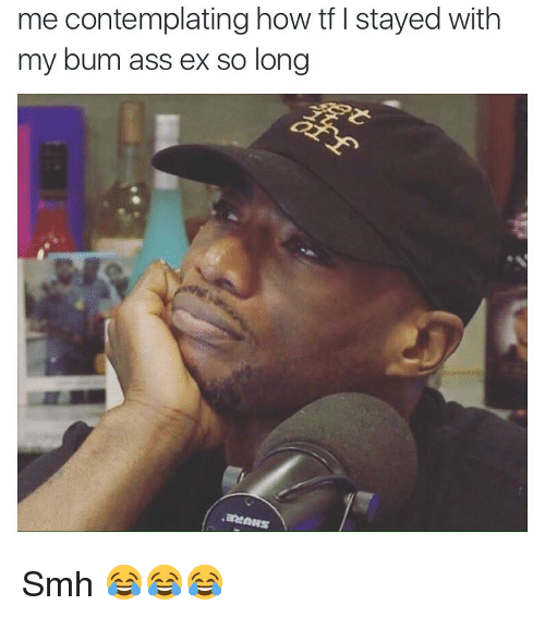 Ass, Ex's, and Memes: me contemplating how tf l stayed with  my bum ass ex so long Smh 😂😂😂