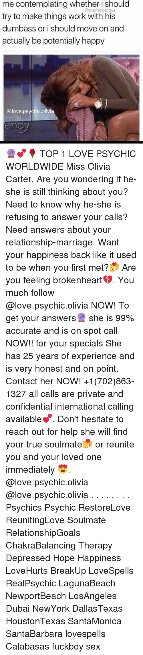 brokenheart: me contemplating whether i should  try to make things work with his  dumbass or i should move on and  actually be potentially happy  @memez4dayz  @love.psychic.olivia  endv 🔮💕🌹 TOP 1 LOVE PSYCHIC WORLDWIDE Miss Olivia Carter. Are you wondering if he-she is still thinking about you? Need to know why he-she is refusing to answer your calls? Need answers about your relationship-marriage. Want your happiness back like it used to be when you first met?💏 Are you feeling brokenheart💔. You much follow @love.psychic.olivia NOW! To get your answers🔮 she is 99% accurate and is on spot call NOW!! for your specials She has 25 years of experience and is very honest and on point. Contact her NOW! +1(702)863-1327 all calls are private and confidential international calling available💕. Don't hesitate to reach out for help she will find your true soulmate💏 or reunite you and your loved one immediately 😍. @love.psychic.olivia @love.psychic.olivia . . . . . . . . Psychics Psychic RestoreLove ReunitingLove Soulmate RelationshipGoals ChakraBalancing Therapy Depressed Hope Happiness LoveHurts BreakUp LoveSpells RealPsychic LagunaBeach NewportBeach LosAngeles Dubai NewYork DallasTexas HoustonTexas SantaMonica SantaBarbara lovespells Calabasas fuckboy sex