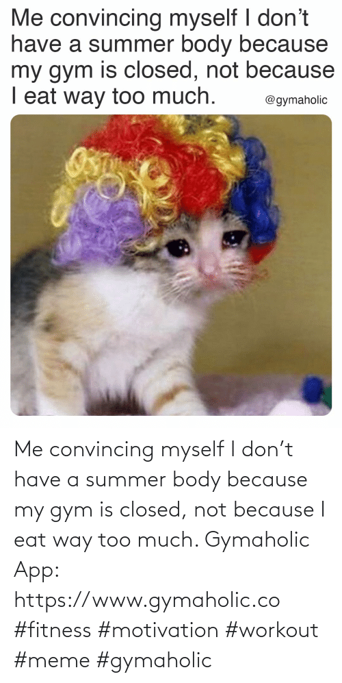 Have A: Me convincing myself I don't have a summer body because my gym is closed, not because I eat way too much.  Gymaholic App: https://www.gymaholic.co  #fitness #motivation #workout #meme #gymaholic