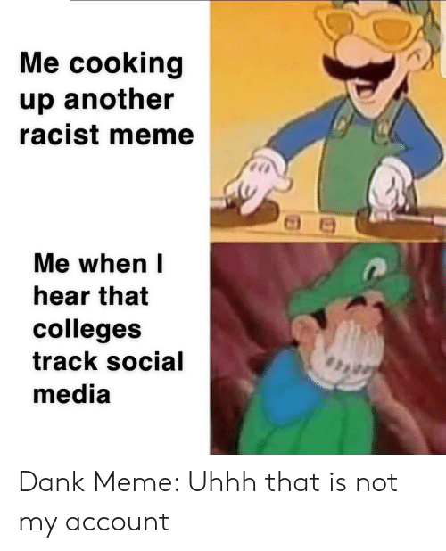 Uhhh Meme: Me cooking  up another  racist meme  Me when I  hear that  colleges  track social  media Dank Meme: Uhhh that is not my account