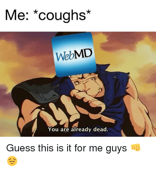 webMD: Me; *coughs*  WebMD  You are already dead Guess this is it for me guys 👊😔