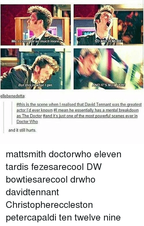 David Tennant: Me, could te so much more  But this Wnat get.  AND IT'S NOT FAIR  #this is th  scene when realised that David  Tennant was the greatest  actor I'd ever known #I mean he essentially has a mental breakdown  as The Doctor Hand itsjust one of the most powerful scenes everin  Doctor Who  and it still hurts. mattsmith doctorwho eleven tardis fezesarecool DW bowtiesarecool drwho davidtennant Christophereccleston petercapaldi ten twelve nine