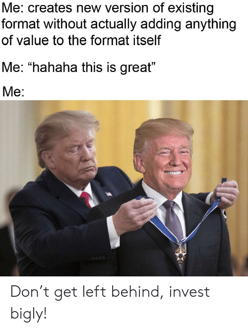 """Bigly: Me: creates new version of existing  format without actually adding anything  of value to the format itself  Me: """"hahaha this is great""""  Mе: Don't get left behind, invest bigly!"""
