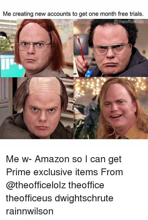 Amazon, Memes, and Free: Me creating new accounts to get one month free trials.  @theofficelolz Me w- Amazon so I can get Prime exclusive items From @theofficelolz theoffice theofficeus dwightschrute rainnwilson