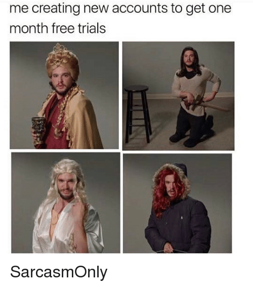 Funny, Memes, and Free: me creating new accounts to get one  month free trials SarcasmOnly